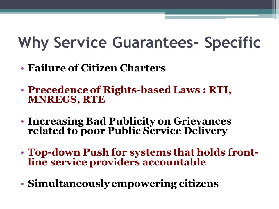 Why Service Guarantees- Specific Failure of Citizen Charters Precedence of Rights-based Laws : RTI, MNREGS, RTE Increasing Bad Publicity on Grievances related to poor Public Service Delivery Top-down Push for systems that holds front- line service providers accountable Simultaneously empowering citizens