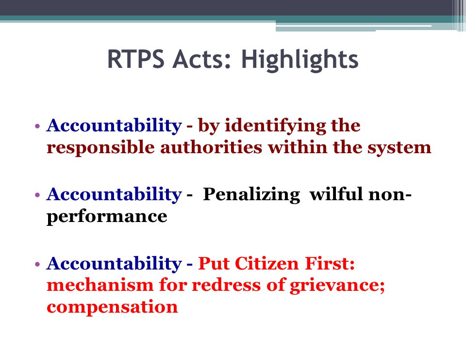 RTPS Acts: Highlights Accountability - by identifying the responsible authorities within the system Accountability - Penalizing wilful non- performance Accountability - Put Citizen First: mechanism for redress of grievance; compensation