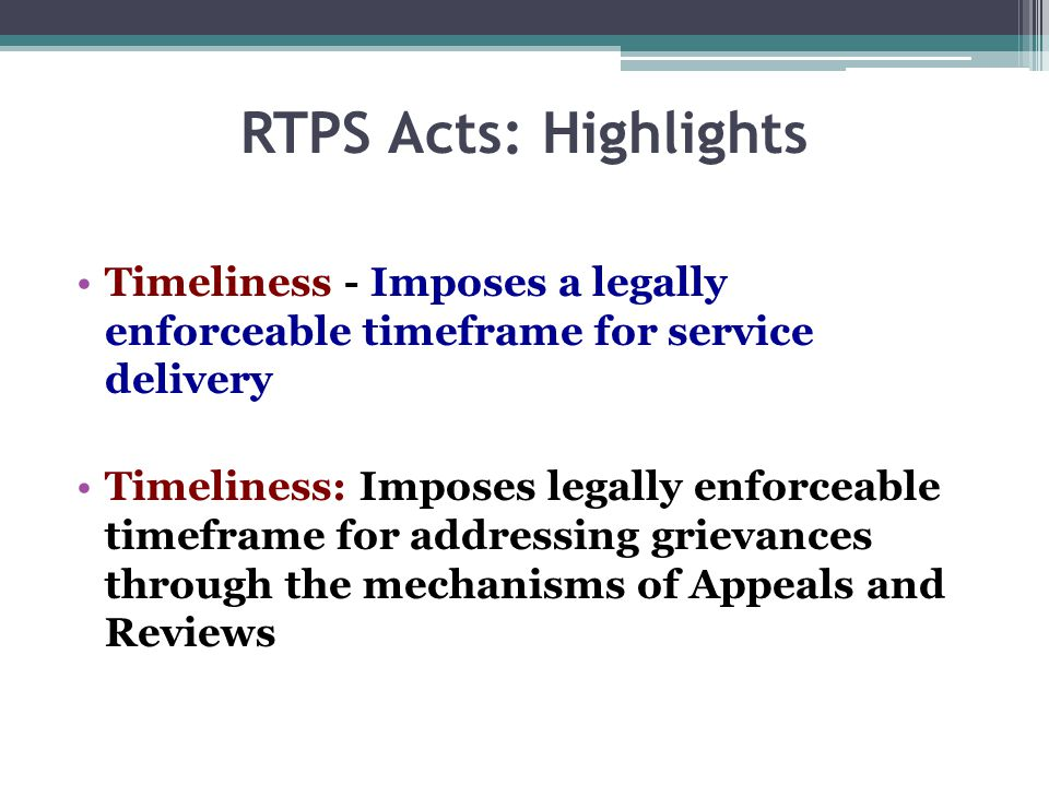 RTPS Acts: Highlights Timeliness - Imposes a legally enforceable timeframe for service delivery Timeliness: Imposes legally enforceable timeframe for addressing grievances through the mechanisms of Appeals and Reviews