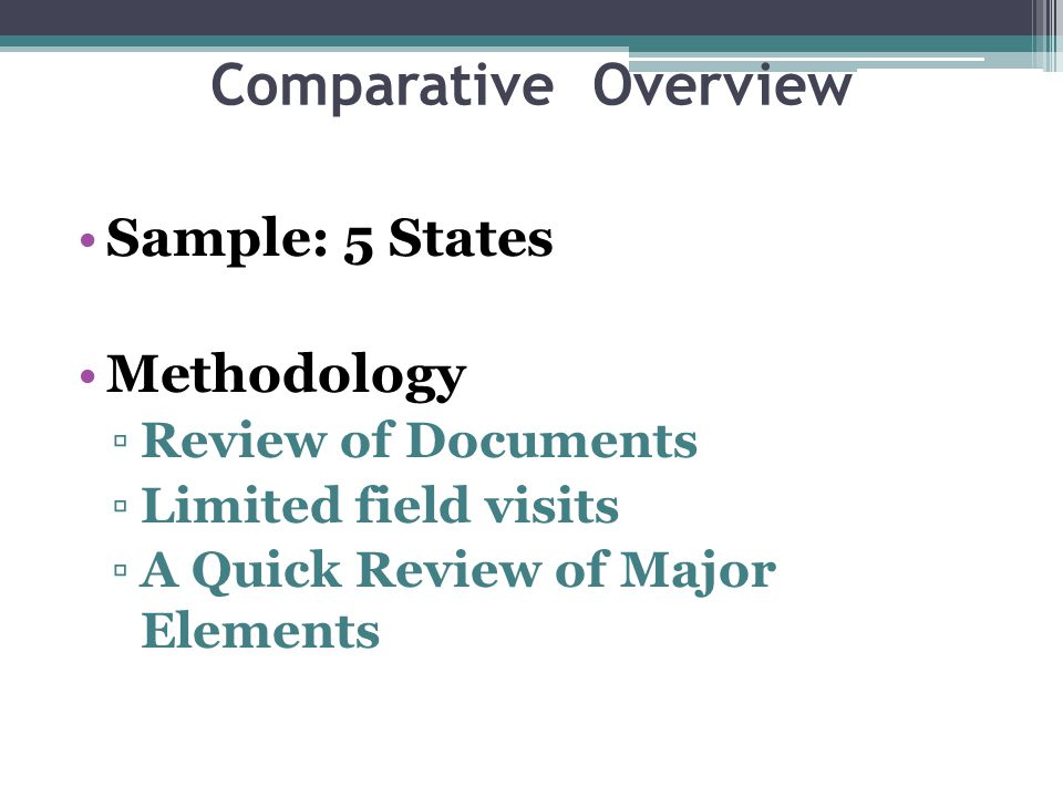 Comparative Overview Sample: 5 States Methodology ▫Review of Documents ▫Limited field visits ▫A Quick Review of Major Elements