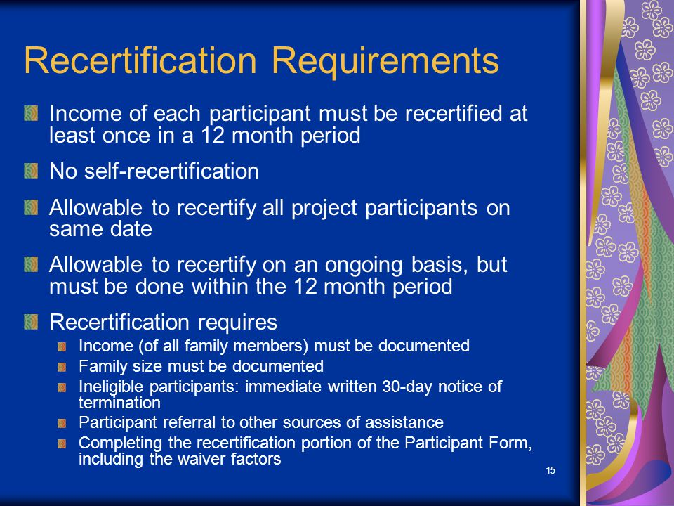 15 Recertification Requirements Income of each participant must be recertified at least once in a 12 month period No self-recertification Allowable to recertify all project participants on same date Allowable to recertify on an ongoing basis, but must be done within the 12 month period Recertification requires Income (of all family members) must be documented Family size must be documented Ineligible participants: immediate written 30-day notice of termination Participant referral to other sources of assistance Completing the recertification portion of the Participant Form, including the waiver factors