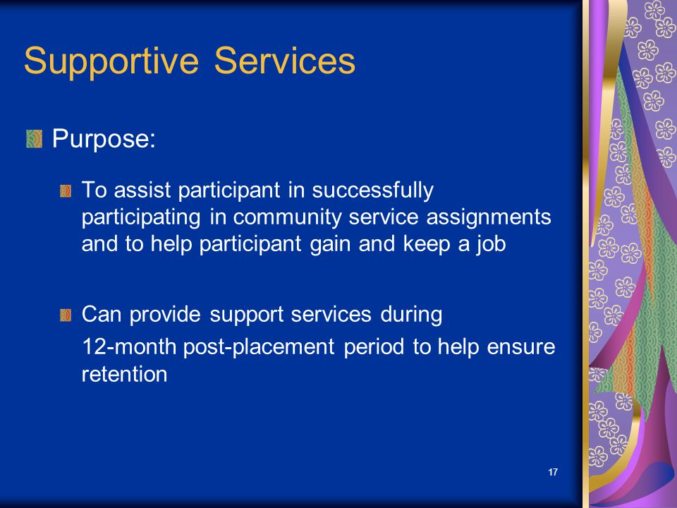 17 Supportive Services Purpose: To assist participant in successfully participating in community service assignments and to help participant gain and