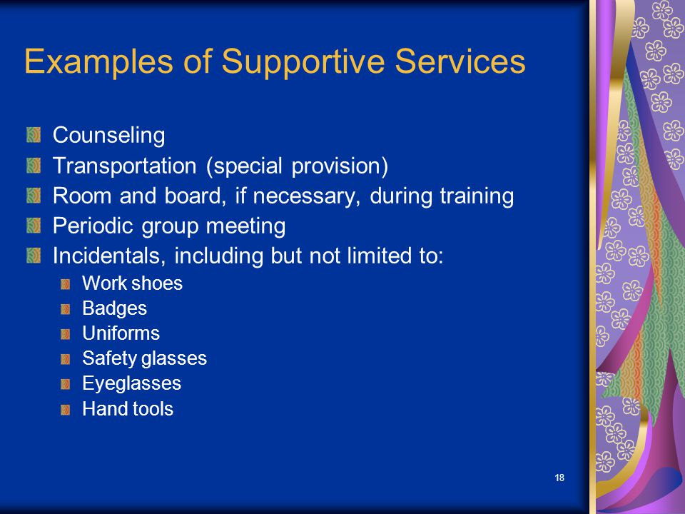 18 Examples of Supportive Services Counseling Transportation (special provision) Room and board, if necessary, during training Periodic group meeting