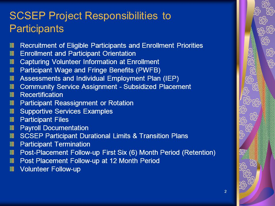 2 SCSEP Project Responsibilities to Participants Recruitment of Eligible Participants and Enrollment Priorities Enrollment and Participant Orientation Capturing Volunteer Information at Enrollment Participant Wage and Fringe Benefits (PWFB) Assessments and Individual Employment Plan (IEP) Community Service Assignment - Subsidized Placement Recertification Participant Reassignment or Rotation Supportive Services Examples Participant Files Payroll Documentation SCSEP Participant Durational Limits & Transition Plans Participant Termination Post-Placement Follow-up First Six (6) Month Period (Retention) Post Placement Follow-up at 12 Month Period Volunteer Follow-up