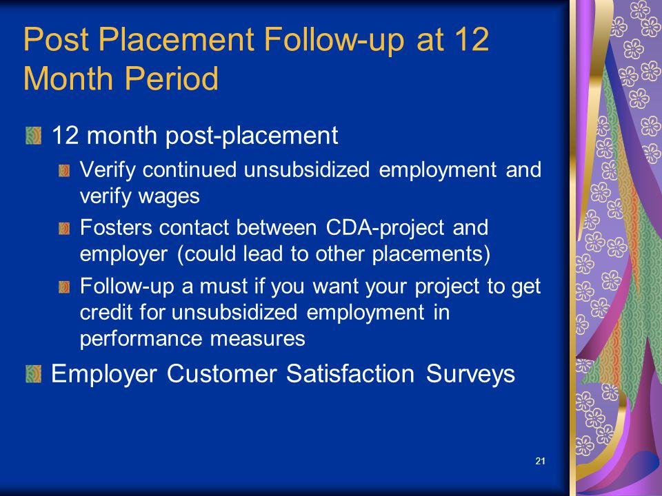 21 Post Placement Follow-up at 12 Month Period 12 month post-placement Verify continued unsubsidized employment and verify wages Fosters contact betwe