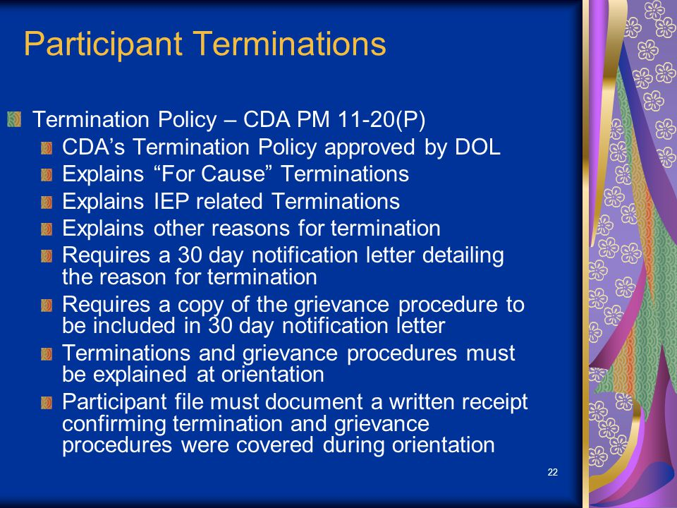 22 Participant Terminations Termination Policy – CDA PM 11-20(P) CDA's Termination Policy approved by DOL Explains For Cause Terminations Explains IEP related Terminations Explains other reasons for termination Requires a 30 day notification letter detailing the reason for termination Requires a copy of the grievance procedure to be included in 30 day notification letter Terminations and grievance procedures must be explained at orientation Participant file must document a written receipt confirming termination and grievance procedures were covered during orientation