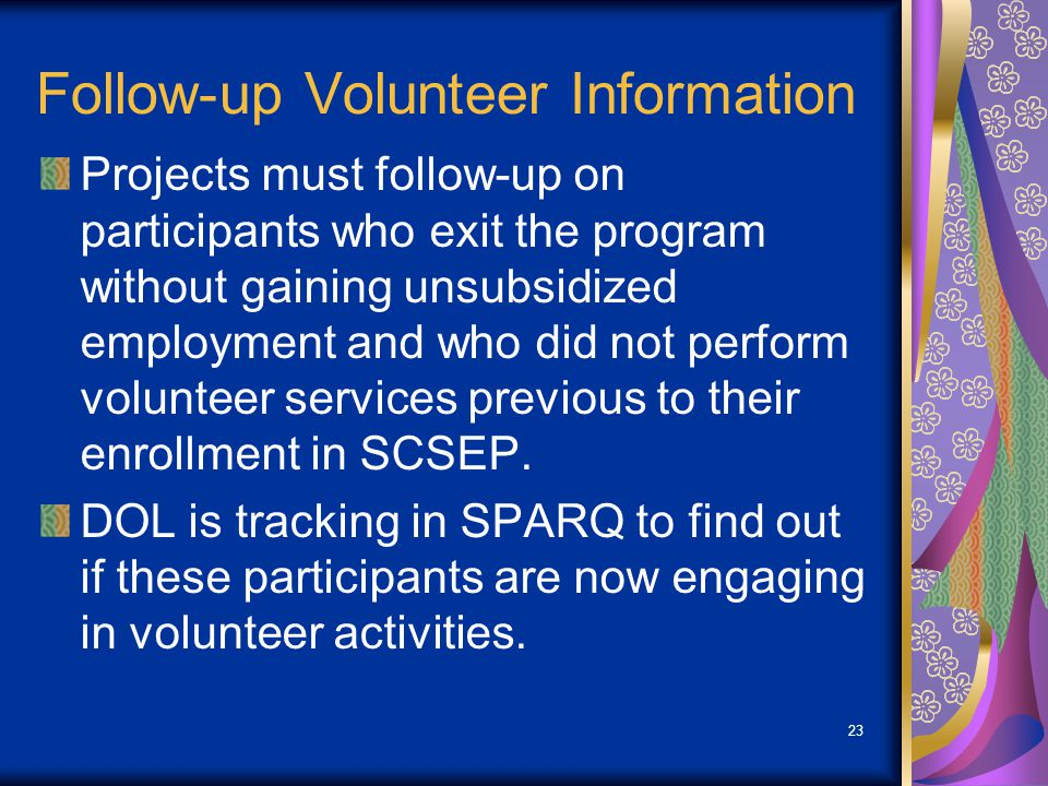 Follow-up Volunteer Information Projects must follow-up on participants who exit the program without gaining unsubsidized employment and who did not perform volunteer services previous to their enrollment in SCSEP.