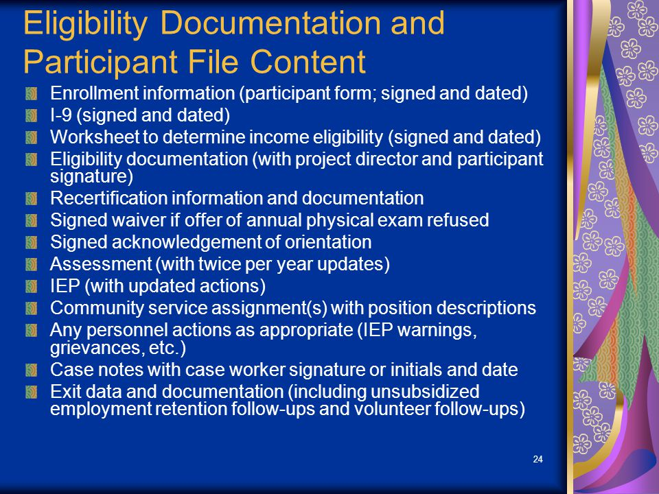 24 Eligibility Documentation and Participant File Content Enrollment information (participant form; signed and dated) I-9 (signed and dated) Worksheet