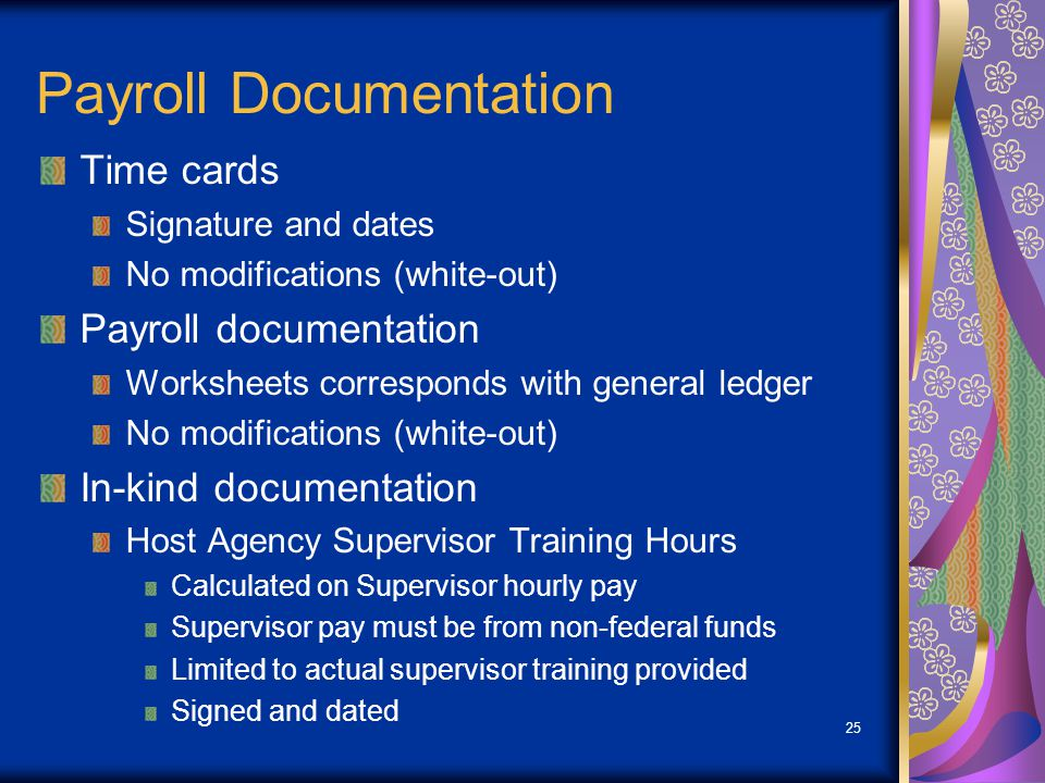 25 Payroll Documentation Time cards Signature and dates No modifications (white-out) Payroll documentation Worksheets corresponds with general ledger