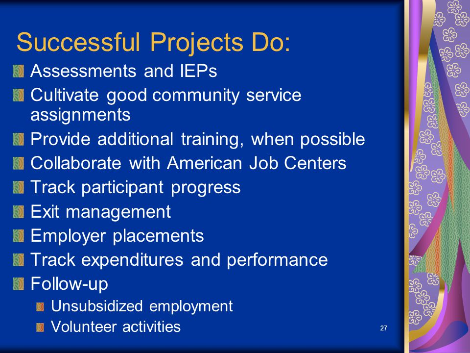 27 Successful Projects Do: Assessments and IEPs Cultivate good community service assignments Provide additional training, when possible Collaborate wi