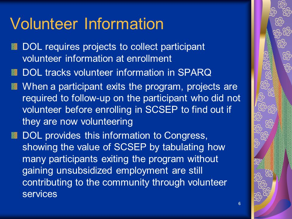 Volunteer Information DOL requires projects to collect participant volunteer information at enrollment DOL tracks volunteer information in SPARQ When