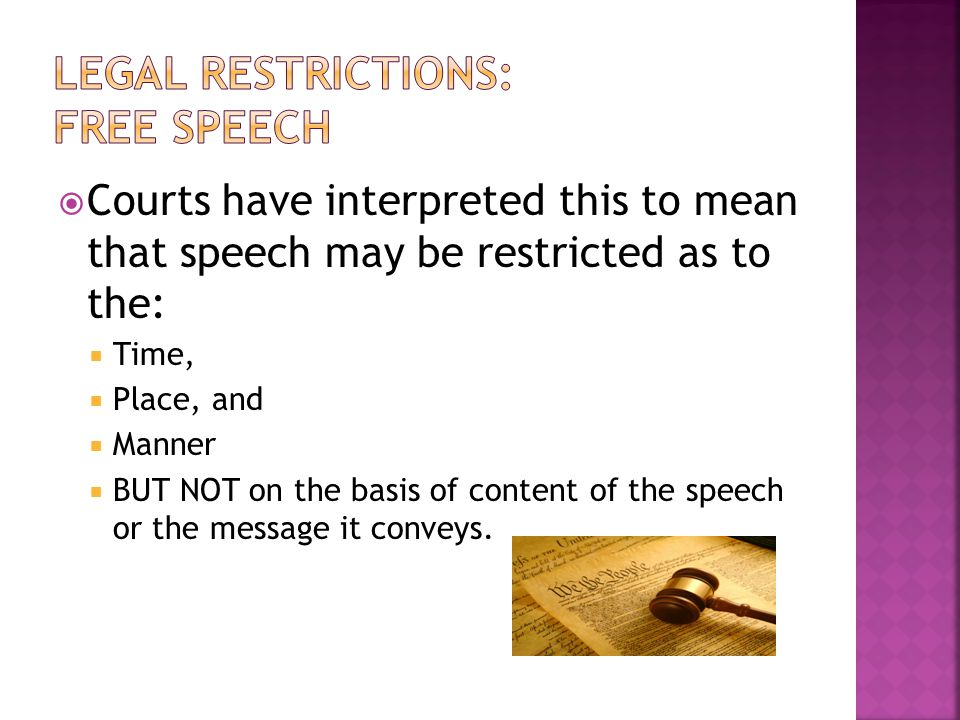  Courts have interpreted this to mean that speech may be restricted as to the:  Time,  Place, and  Manner  BUT NOT on the basis of content of the speech or the message it conveys.