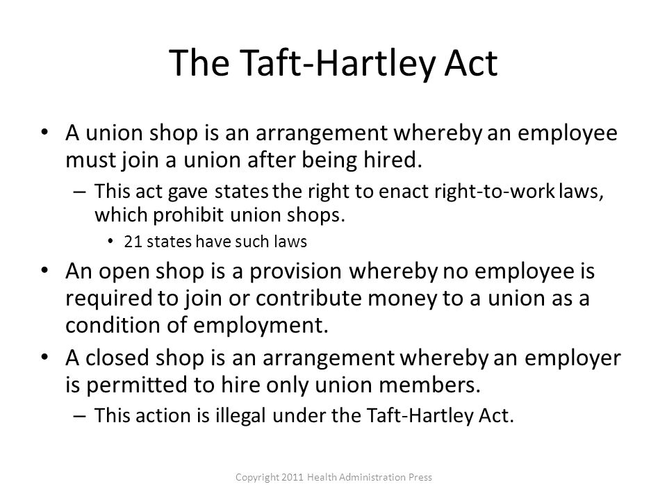 The Taft-Hartley Act A union shop is an arrangement whereby an employee must join a union after being hired.