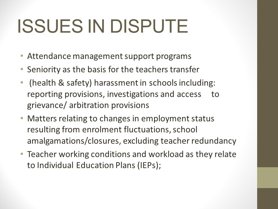 ISSUES IN DISPUTE Attendance management support programs Seniority as the basis for the teachers transfer (health & safety) harassment in schools including: reporting provisions, investigations and access to grievance/ arbitration provisions Matters relating to changes in employment status resulting from enrolment fluctuations, school amalgamations/closures, excluding teacher redundancy Teacher working conditions and workload as they relate to Individual Education Plans (IEPs);