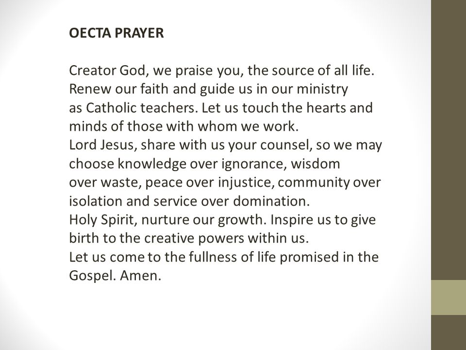 OECTA PRAYER Creator God, we praise you, the source of all life. Renew our faith and guide us in our ministry as Catholic teachers. Let us touch the h