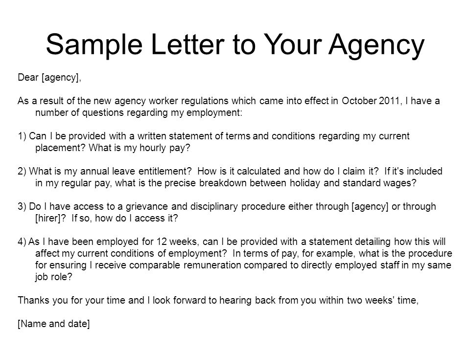 Sample Letter to Your Agency Dear [agency], As a result of the new agency worker regulations which came into effect in October 2011, I have a number of questions regarding my employment: 1) Can I be provided with a written statement of terms and conditions regarding my current placement.