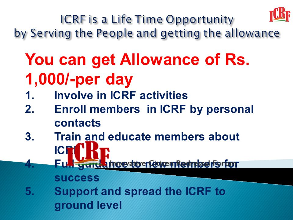 You can get Allowance of Rs. 1,000/-per day 1.Involve in ICRF activities 2.Enroll members in ICRF by personal contacts 3.Train and educate members abo