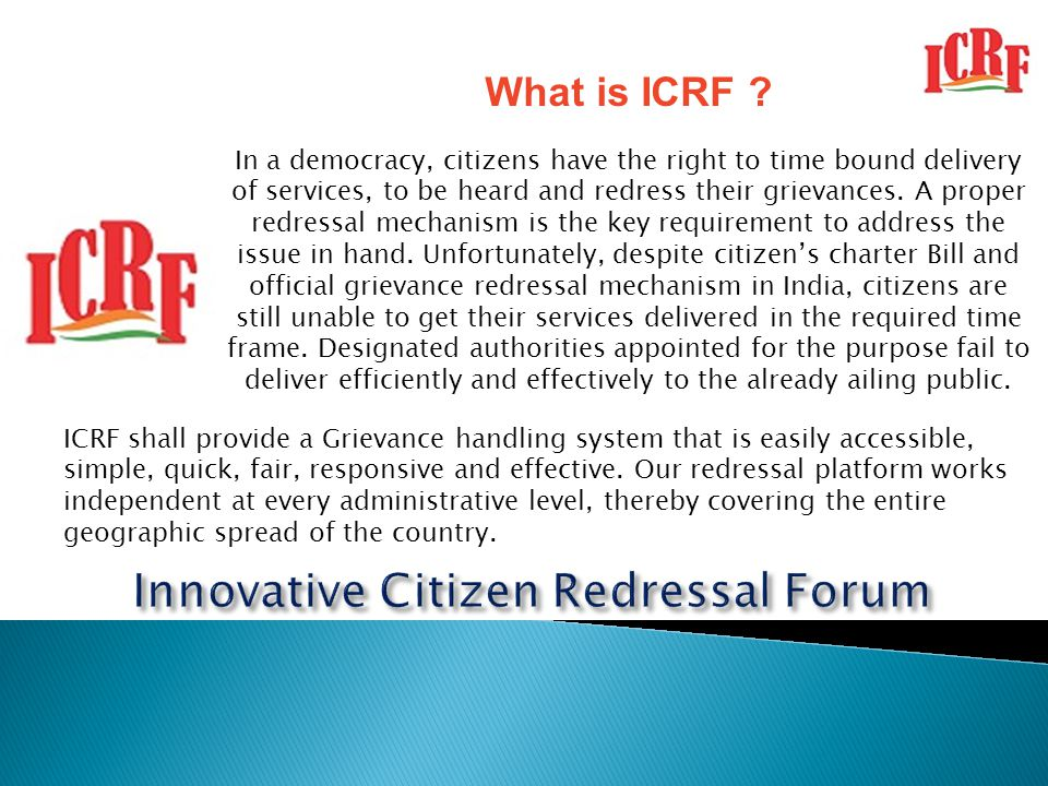 What is ICRF ? In a democracy, citizens have the right to time bound delivery of services, to be heard and redress their grievances. A proper redressa
