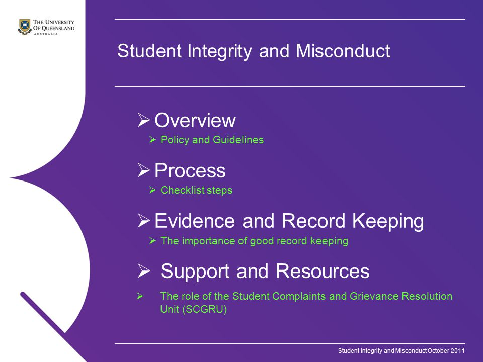 Student Integrity and Misconduct October 2011 Student Integrity and Misconduct  Overview  Policy and Guidelines  Process  Checklist steps  Evidence and Record Keeping  The importance of good record keeping  Support and Resources  The role of the Student Complaints and Grievance Resolution Unit (SCGRU)