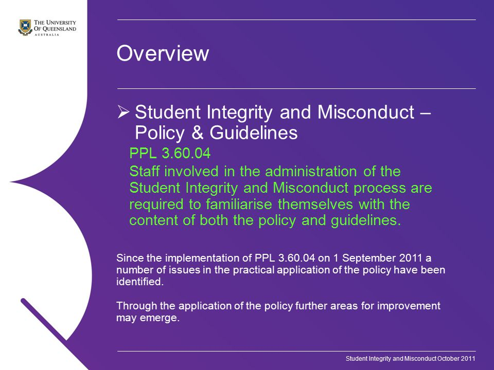 Student Integrity and Misconduct October 2011 Overview  Student Integrity and Misconduct – Policy & Guidelines PPL 3.60.04 Staff involved in the administration of the Student Integrity and Misconduct process are required to familiarise themselves with the content of both the policy and guidelines.