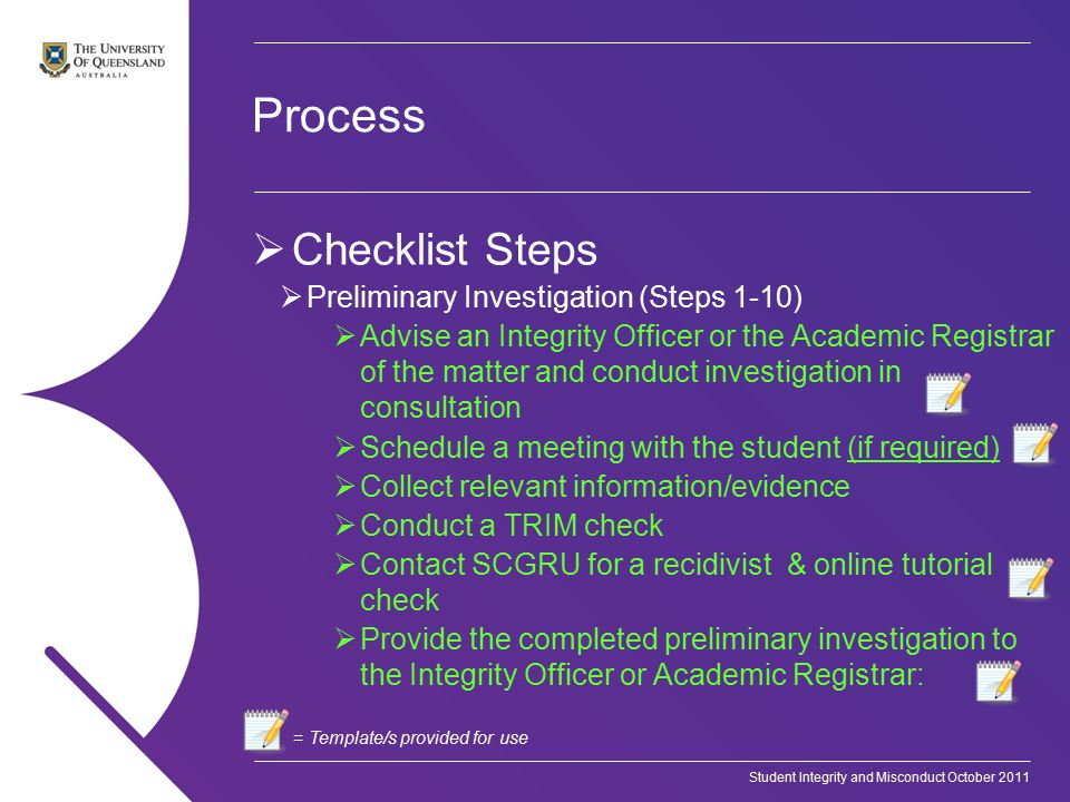 Student Integrity and Misconduct October 2011 Process  Checklist Steps  Preliminary Investigation (Steps 1-10)  Advise an Integrity Officer or the Academic Registrar of the matter and conduct investigation in consultation  Schedule a meeting with the student (if required)  Collect relevant information/evidence  Conduct a TRIM check  Contact SCGRU for a recidivist & online tutorial check  Provide the completed preliminary investigation to the Integrity Officer or Academic Registrar: = Template/s provided for use