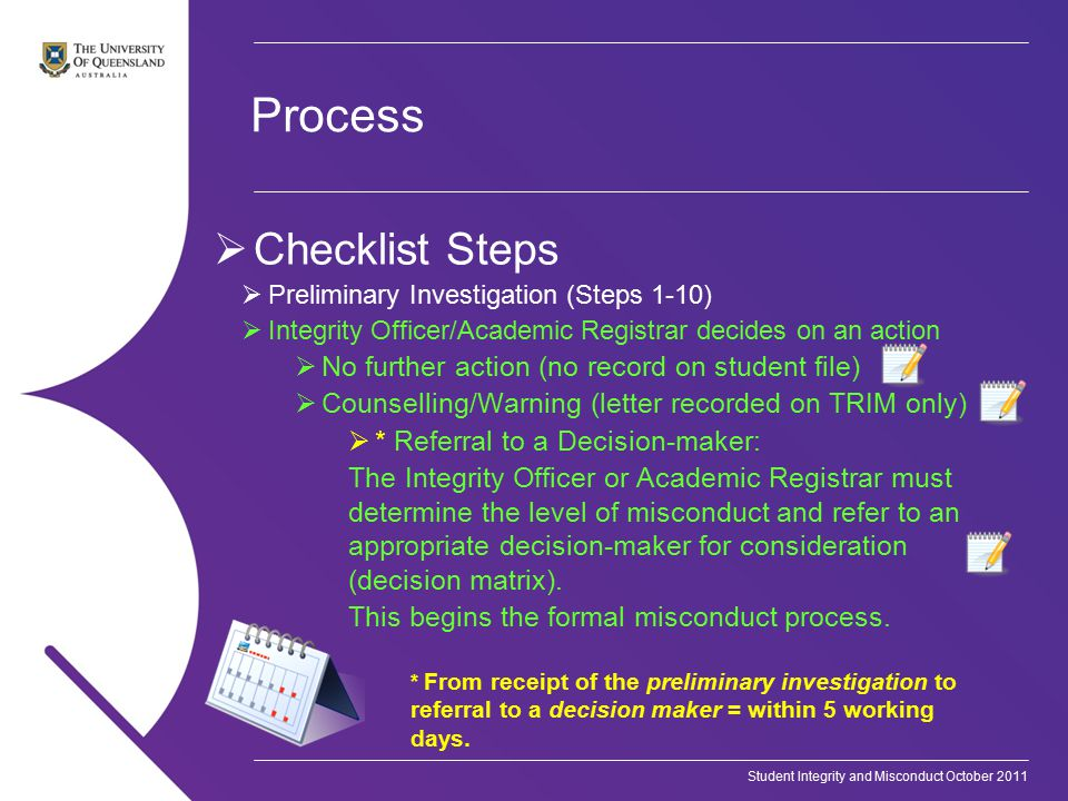 Student Integrity and Misconduct October 2011 Process  Checklist Steps  Preliminary Investigation (Steps 1-10)  Integrity Officer/Academic Registrar decides on an action  No further action (no record on student file)  Counselling/Warning (letter recorded on TRIM only)  * Referral to a Decision-maker: The Integrity Officer or Academic Registrar must determine the level of misconduct and refer to an appropriate decision-maker for consideration (decision matrix).