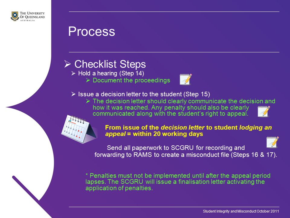 Student Integrity and Misconduct October 2011 Process  Checklist Steps  Hold a hearing (Step 14)  Document the proceedings  Issue a decision letter to the student (Step 15)  The decision letter should clearly communicate the decision and how it was reached.