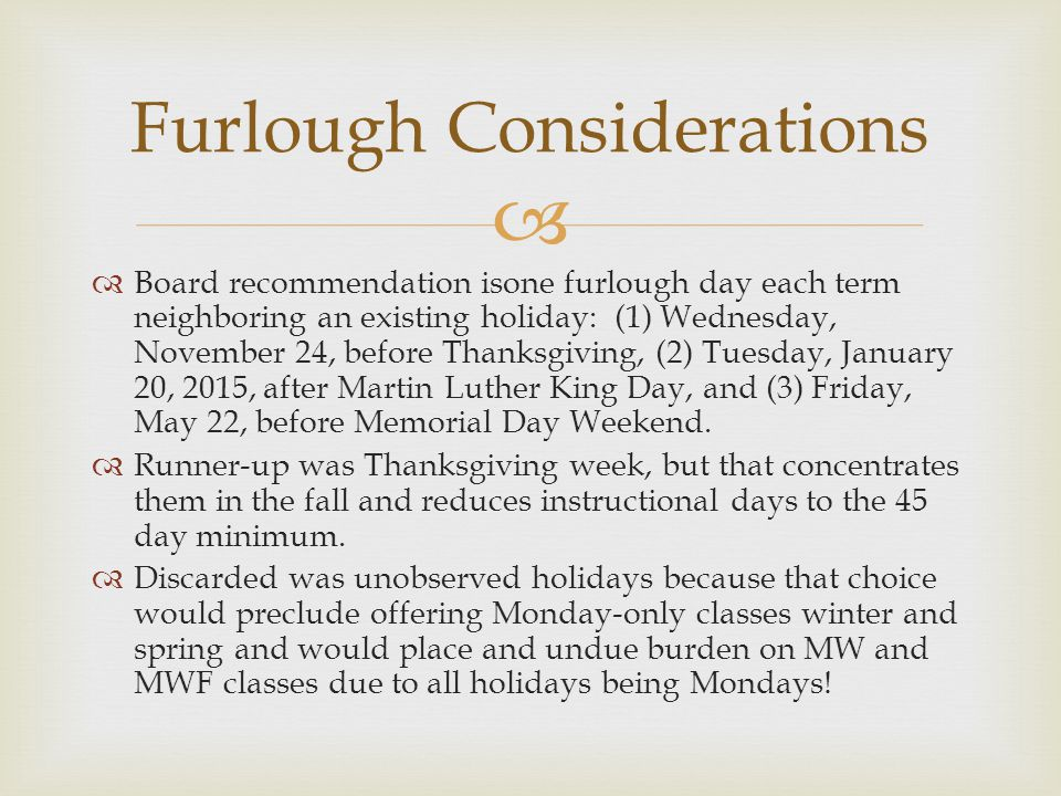   Board recommendation isone furlough day each term neighboring an existing holiday: (1) Wednesday, November 24, before Thanksgiving, (2) Tuesday, January 20, 2015, after Martin Luther King Day, and (3) Friday, May 22, before Memorial Day Weekend.