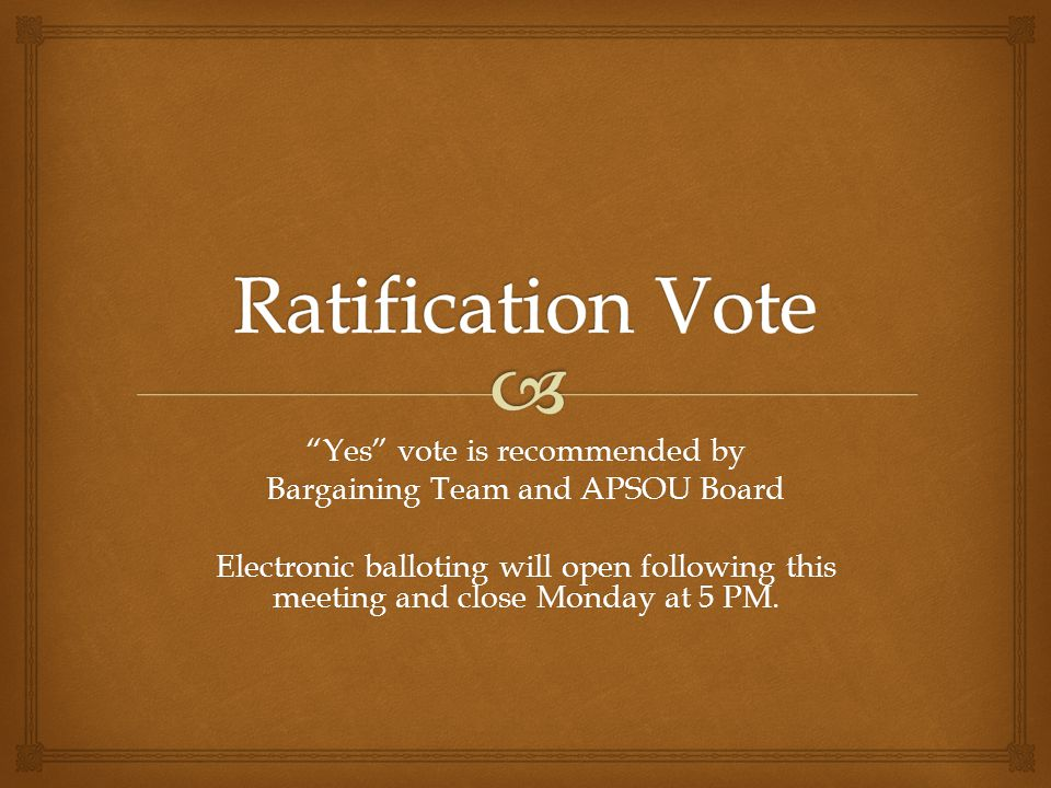 Yes vote is recommended by Bargaining Team and APSOU Board Electronic balloting will open following this meeting and close Monday at 5 PM.