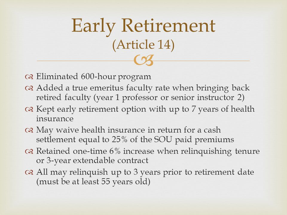   Eliminated 600-hour program  Added a true emeritus faculty rate when bringing back retired faculty (year 1 professor or senior instructor 2)  Kept early retirement option with up to 7 years of health insurance  May waive health insurance in return for a cash settlement equal to 25% of the SOU paid premiums  Retained one-time 6% increase when relinquishing tenure or 3-year extendable contract  All may relinquish up to 3 years prior to retirement date (must be at least 55 years old) Early Retirement (Article 14)