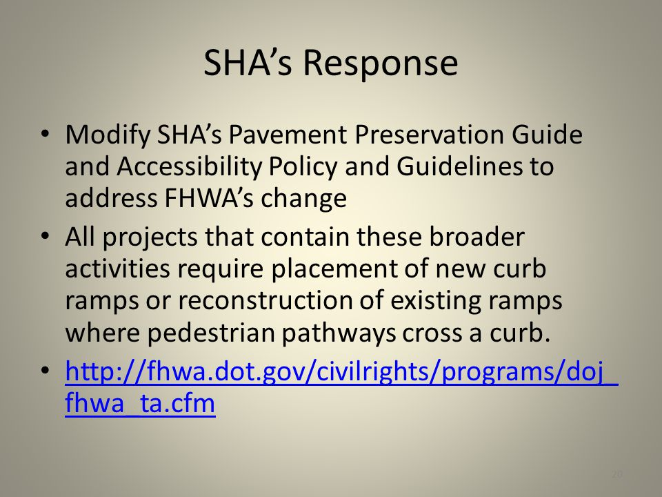 SHA's Response Modify SHA's Pavement Preservation Guide and Accessibility Policy and Guidelines to address FHWA's change All projects that contain these broader activities require placement of new curb ramps or reconstruction of existing ramps where pedestrian pathways cross a curb.