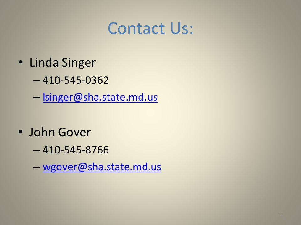 Contact Us: Linda Singer – 410-545-0362 – lsinger@sha.state.md.us lsinger@sha.state.md.us John Gover – 410-545-8766 – wgover@sha.state.md.us wgover@sha.state.md.us 22