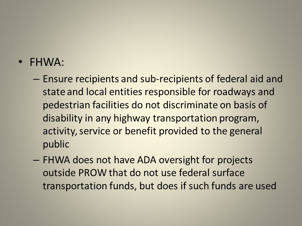 FHWA: – Ensure recipients and sub-recipients of federal aid and state and local entities responsible for roadways and pedestrian facilities do not discriminate on basis of disability in any highway transportation program, activity, service or benefit provided to the general public – FHWA does not have ADA oversight for projects outside PROW that do not use federal surface transportation funds, but does if such funds are used 5