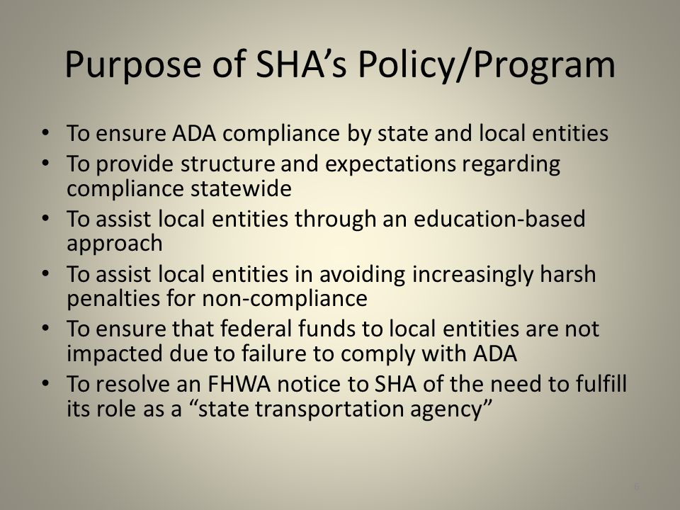 Purpose of SHA's Policy/Program To ensure ADA compliance by state and local entities To provide structure and expectations regarding compliance statewide To assist local entities through an education-based approach To assist local entities in avoiding increasingly harsh penalties for non-compliance To ensure that federal funds to local entities are not impacted due to failure to comply with ADA To resolve an FHWA notice to SHA of the need to fulfill its role as a state transportation agency 6