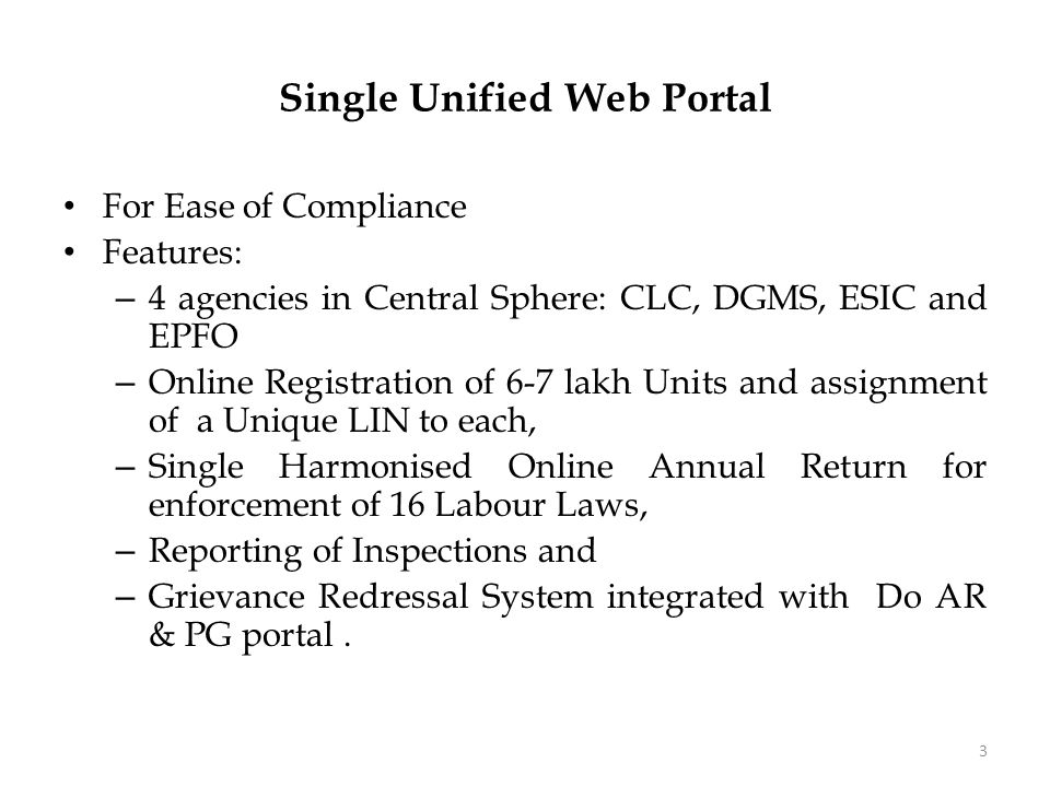 Labour Inspection Scheme For Transparent and Accountable Inspection Mechanism Features: – 4 agencies in Central Sphere: CLC, DGMS, ESIC and EPFO – Linked to Web Portal – Random computerised selection of Units for Inspections based on objective criteria – Analysis of Complaints by Central Analysis and Intelligence Unit (CAIU) based on data and evidence – Uploading of inspection Report in 72 hours – Monitoring of Inspections based on Key performance Indices.