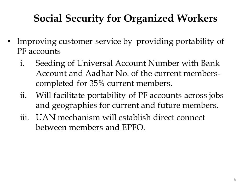 Social Security for Organized Workers Improving customer service by providing portability of PF accounts i.Seeding of Universal Account Number with Bank Account and Aadhar No.