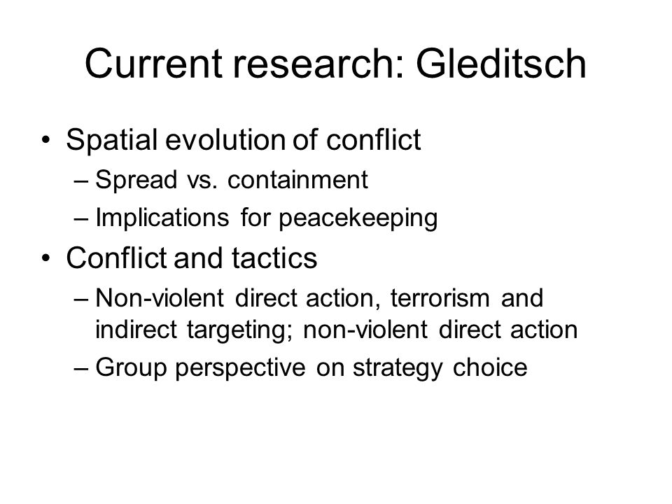 Current research: Gleditsch Spatial evolution of conflict –Spread vs. containment –Implications for peacekeeping Conflict and tactics –Non-violent dir