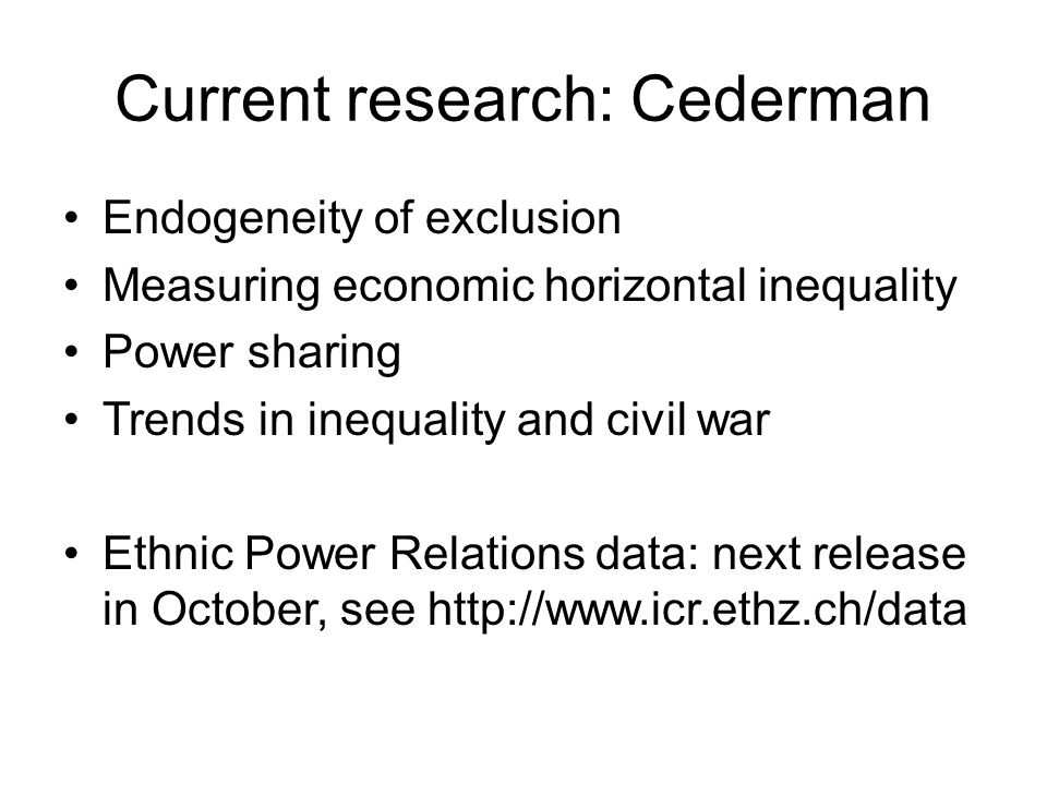 Current research: Cederman Endogeneity of exclusion Measuring economic horizontal inequality Power sharing Trends in inequality and civil war Ethnic P