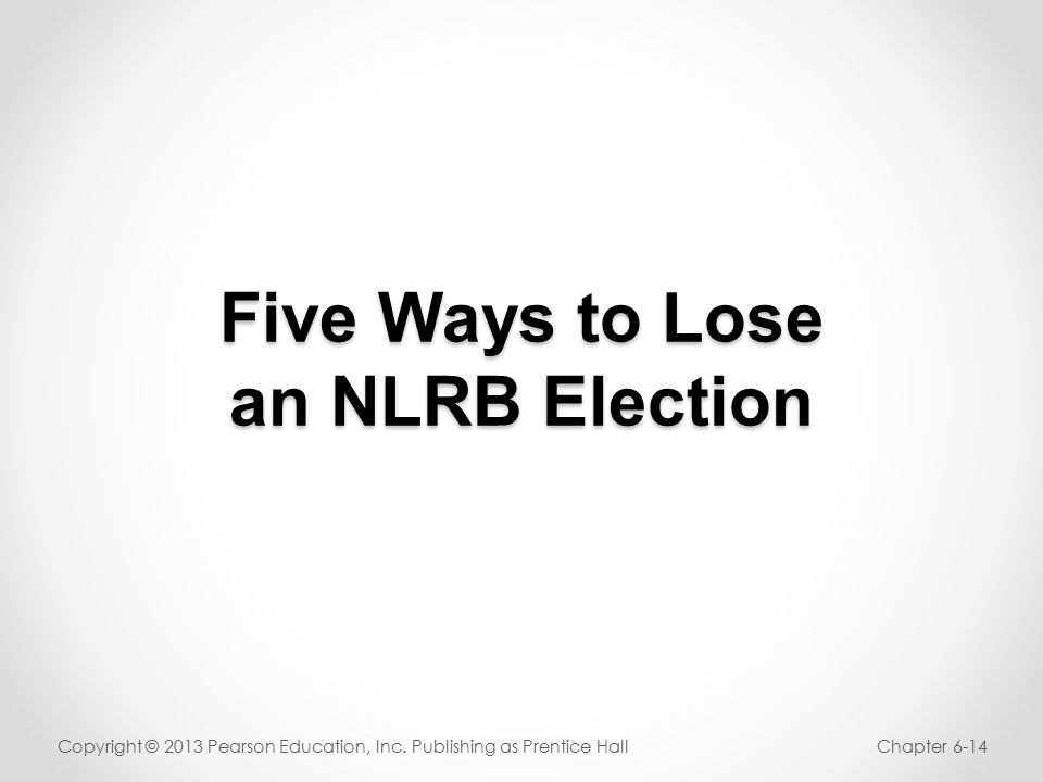 Five Ways to Lose an NLRB Election Copyright © 2013 Pearson Education, Inc.