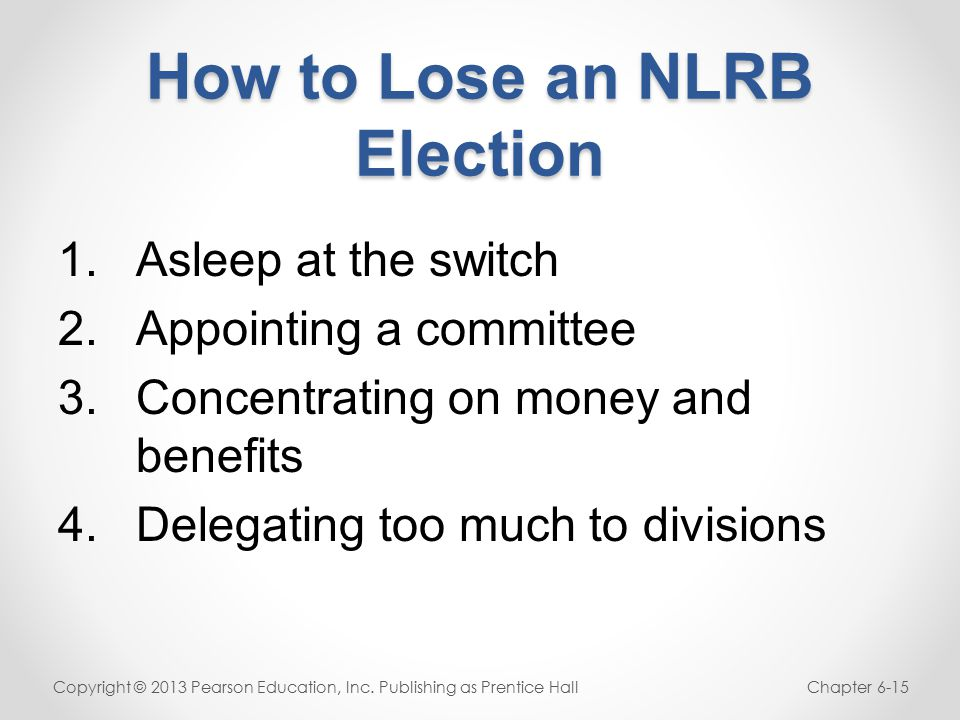 How to Lose an NLRB Election 1.Asleep at the switch 2.Appointing a committee 3.Concentrating on money and benefits 4.Delegating too much to divisions Copyright © 2013 Pearson Education, Inc.