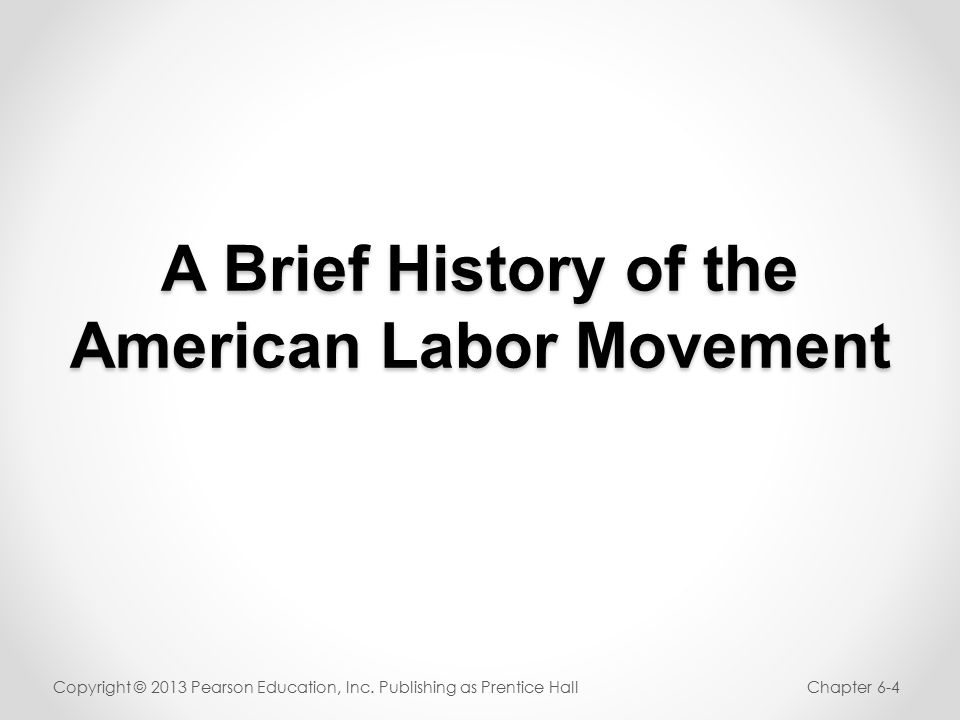 A Brief History of the American Labor Movement Copyright © 2013 Pearson Education, Inc.