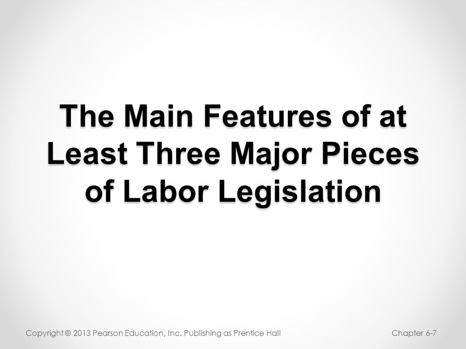 The Main Features of at Least Three Major Pieces of Labor Legislation Copyright © 2013 Pearson Education, Inc.