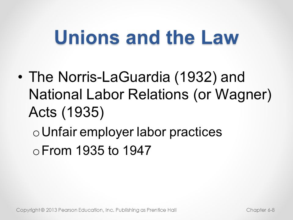 Unions and the Law The Norris-LaGuardia (1932) and National Labor Relations (or Wagner) Acts (1935) o Unfair employer labor practices o From 1935 to 1947 Copyright © 2013 Pearson Education, Inc.