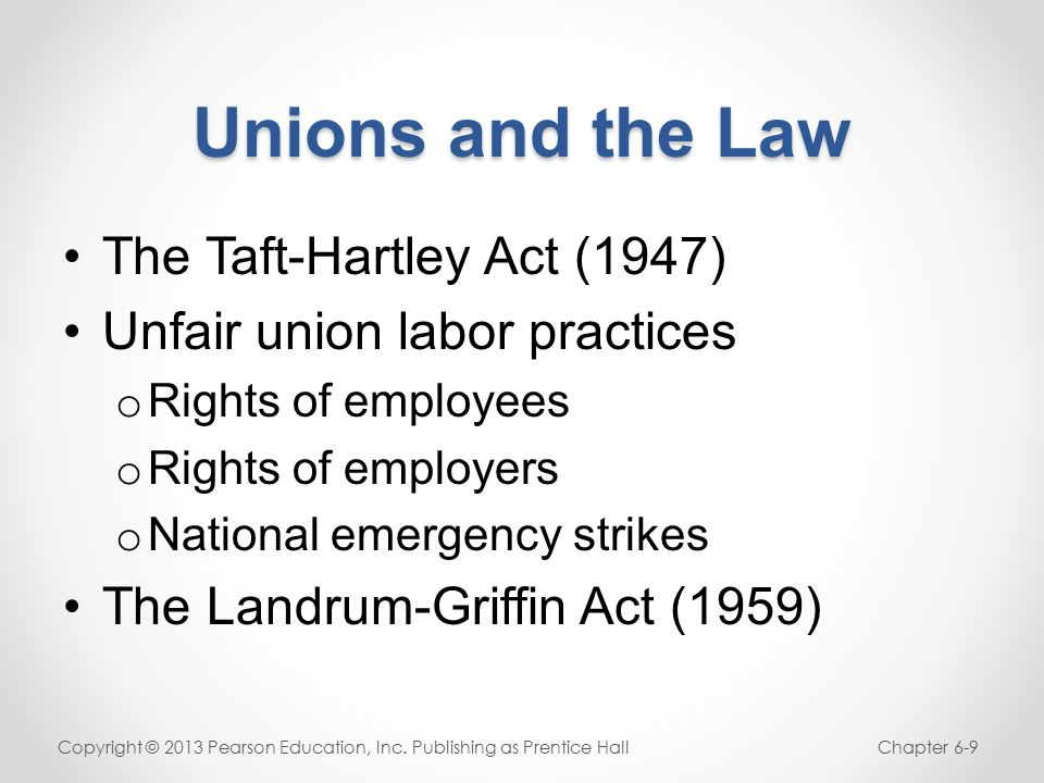 Unions and the Law The Taft-Hartley Act (1947) Unfair union labor practices o Rights of employees o Rights of employers o National emergency strikes The Landrum-Griffin Act (1959) Copyright © 2013 Pearson Education, Inc.