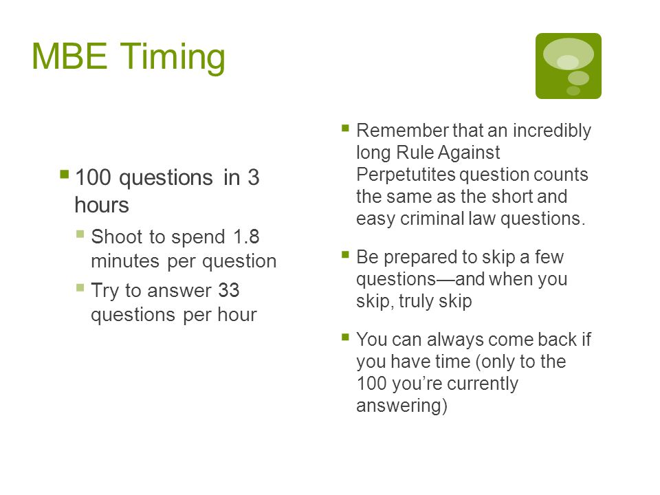 MBE Timing  100 questions in 3 hours  Shoot to spend 1.8 minutes per question  Try to answer 33 questions per hour  Remember that an incredibly long Rule Against Perpetutites question counts the same as the short and easy criminal law questions.