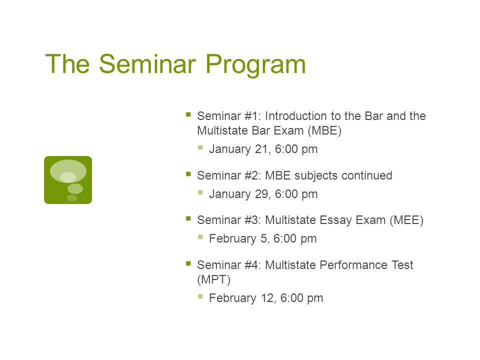 The Seminar Program  Seminar #1: Introduction to the Bar and the Multistate Bar Exam (MBE)  January 21, 6:00 pm  Seminar #2: MBE subjects continued  January 29, 6:00 pm  Seminar #3: Multistate Essay Exam (MEE)  February 5, 6:00 pm  Seminar #4: Multistate Performance Test (MPT)  February 12, 6:00 pm