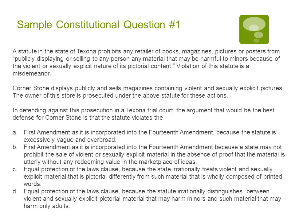 Sample Constitutional Question #1 A statute in the state of Texona prohibits any retailer of books, magazines, pictures or posters from publicly displaying or selling to any person any material that may be harmful to minors because of the violent or sexually explicit nature of its pictorial content. Violation of this statute is a misdemeanor.