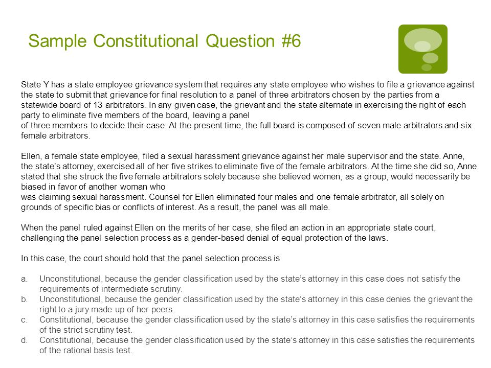 Sample Constitutional Question #6 State Y has a state employee grievance system that requires any state employee who wishes to file a grievance against the state to submit that grievance for final resolution to a panel of three arbitrators chosen by the parties from a statewide board of 13 arbitrators.