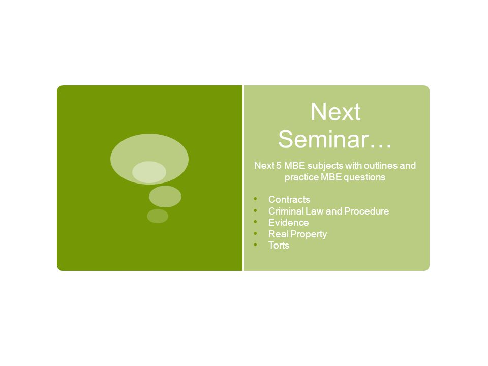Next Seminar… Next 5 MBE subjects with outlines and practice MBE questions Contracts Criminal Law and Procedure Evidence Real Property Torts