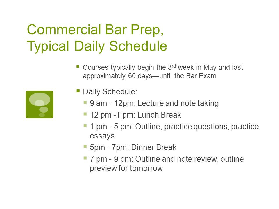 Commercial Bar Prep, Typical Daily Schedule  Courses typically begin the 3 rd week in May and last approximately 60 days—until the Bar Exam  Daily Schedule:  9 am - 12pm: Lecture and note taking  12 pm -1 pm: Lunch Break  1 pm - 5 pm: Outline, practice questions, practice essays  5pm - 7pm: Dinner Break  7 pm - 9 pm: Outline and note review, outline preview for tomorrow